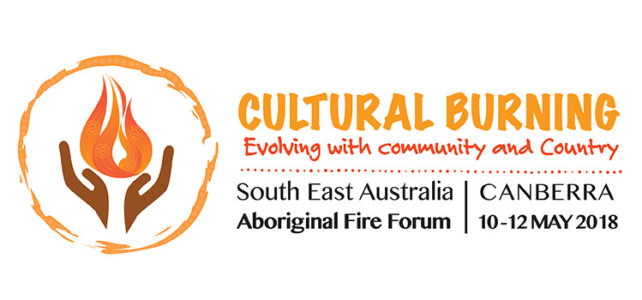 Cultural Burning – Evolving with community and Country – Canberra 10th and 11th May 2018